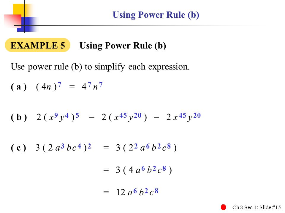Ch 8 Sec 1: Slide #15 ( b ) 2 ( x 9 y 4 ) 5 Using Power Rule (b) EXAMPLE 5 Using Power Rule (b) Use power rule (b) to simplify each expression. ( a )