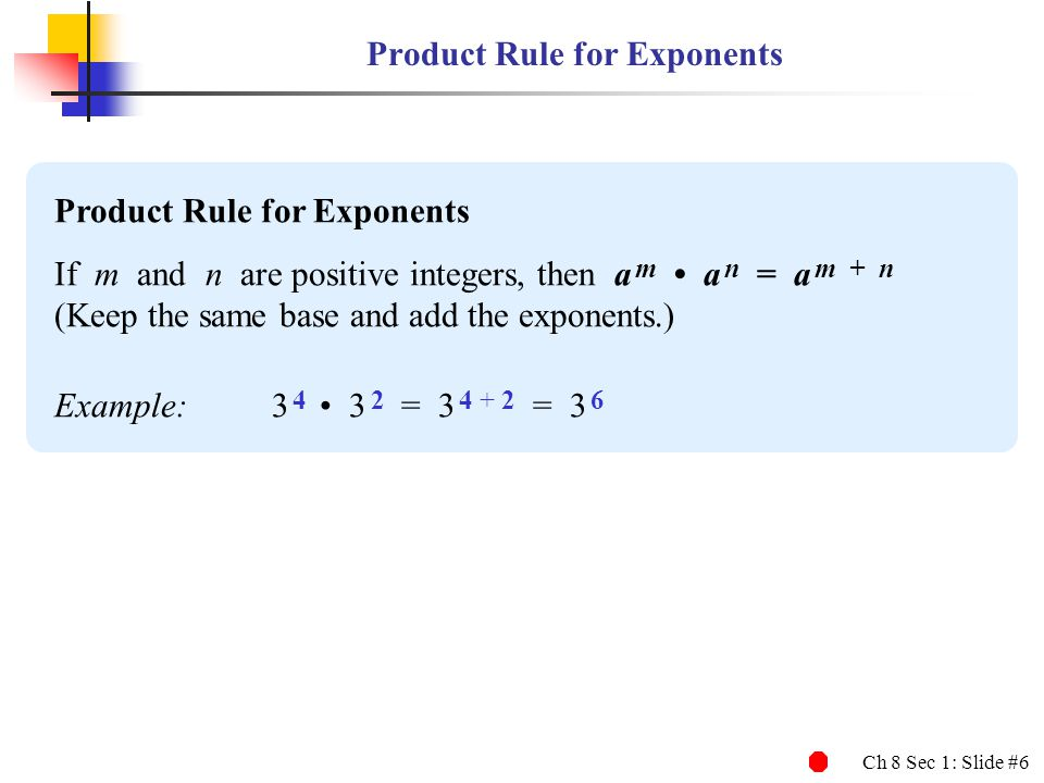 Ch 8 Sec 1: Slide #6 Product Rule for Exponents If m and n are positive integers, then a m a n = a m + n (Keep the same base and add the exponents.) E