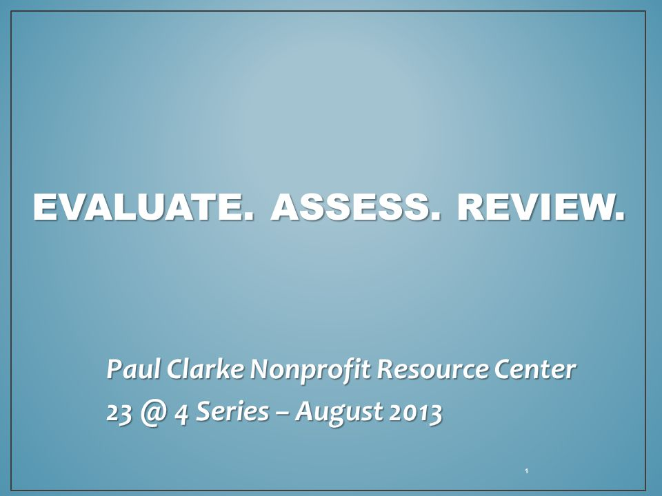 EVALUATE. ASSESS. REVIEW. Paul Clarke Nonprofit Resource Center 23 @ 4 Series – August 2013 1