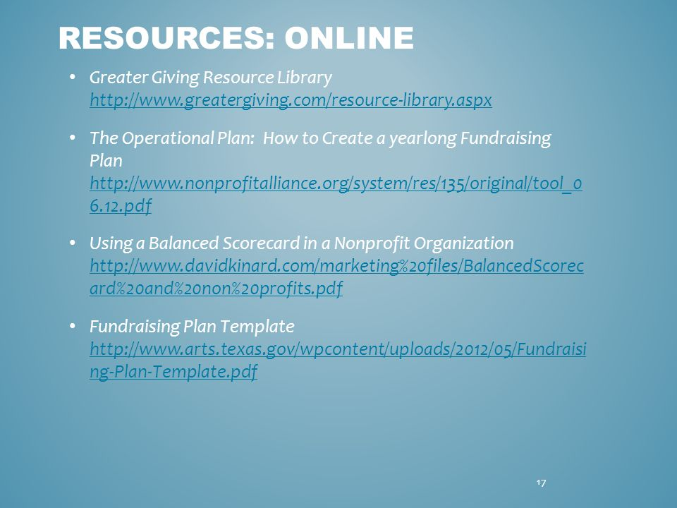 Greater Giving Resource Library http://www.greatergiving.com/resource-library.aspx http://www.greatergiving.com/resource-library.aspx The Operational Plan: How to Create a yearlong Fundraising Plan http://www.nonprofitalliance.org/system/res/135/original/tool_0 6.12.pdf http://www.nonprofitalliance.org/system/res/135/original/tool_0 6.12.pdf Using a Balanced Scorecard in a Nonprofit Organization http://www.davidkinard.com/marketing%20files/BalancedScorec ard%20and%20non%20profits.pdf http://www.davidkinard.com/marketing%20files/BalancedScorec ard%20and%20non%20profits.pdf Fundraising Plan Template http://www.arts.texas.gov/wpcontent/uploads/2012/05/Fundraisi ng-Plan-Template.pdf http://www.arts.texas.gov/wpcontent/uploads/2012/05/Fundraisi ng-Plan-Template.pdf RESOURCES: ONLINE 17
