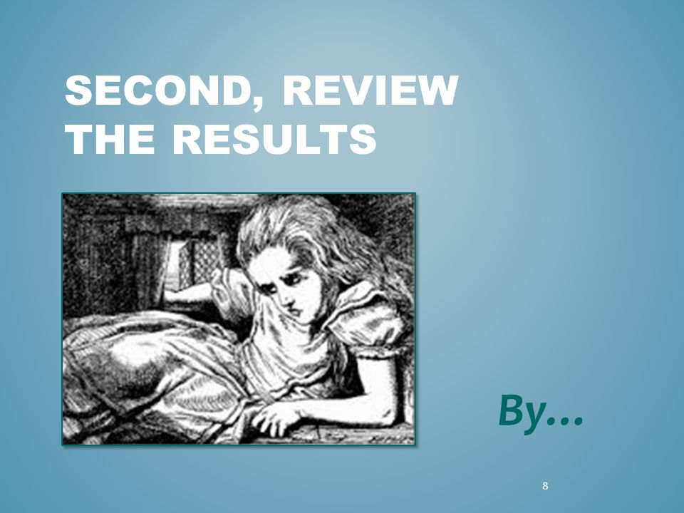 SECOND, REVIEW THE RESULTS By… 8