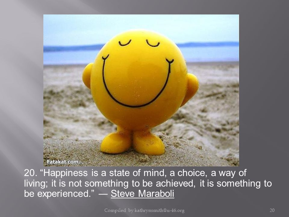 """20. """"Happiness is a state of mind, a choice, a way of living; it is not something to be achieved, it is something to be experienced."""" ― Steve Maraboli"""