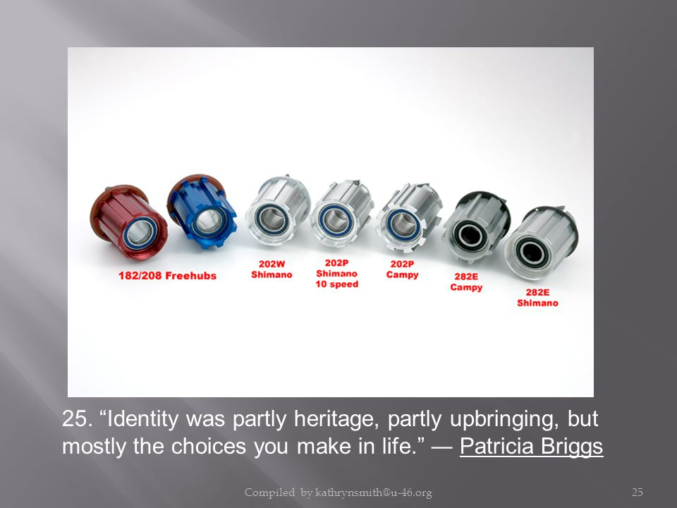 """25. """"Identity was partly heritage, partly upbringing, but mostly the choices you make in life."""" ― Patricia Briggs Compiled by kathrynsmith@u-46.org25"""