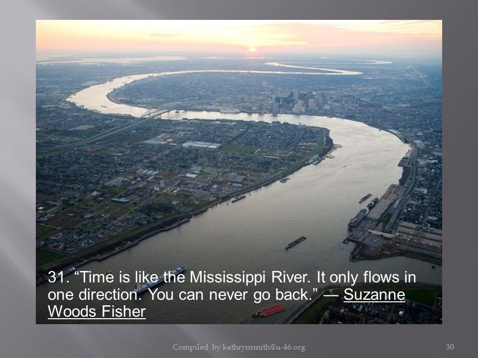 Compiled by kathrynsmith@u-46.org30 31. Time is like the Mississippi River.