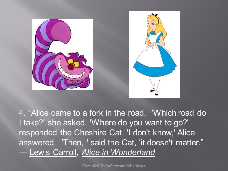 4. Alice came to a fork in the road. Which road do I take? she asked.