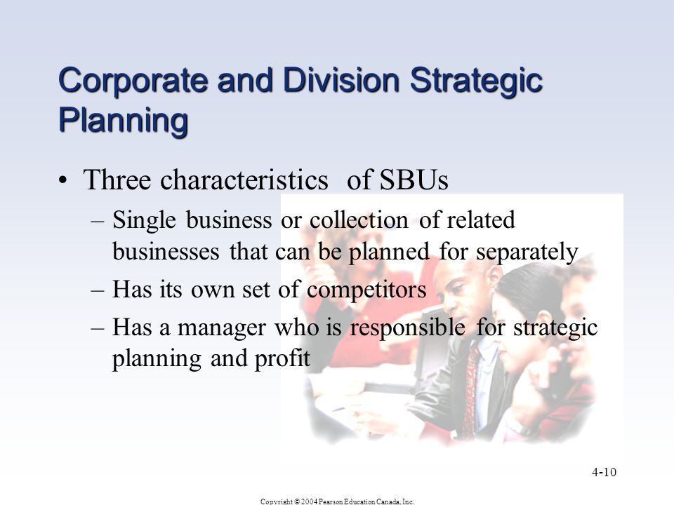 Copyright © 2004 Pearson Education Canada, Inc. 4-10 Corporate and Division Strategic Planning Three characteristics of SBUs –Single business or colle