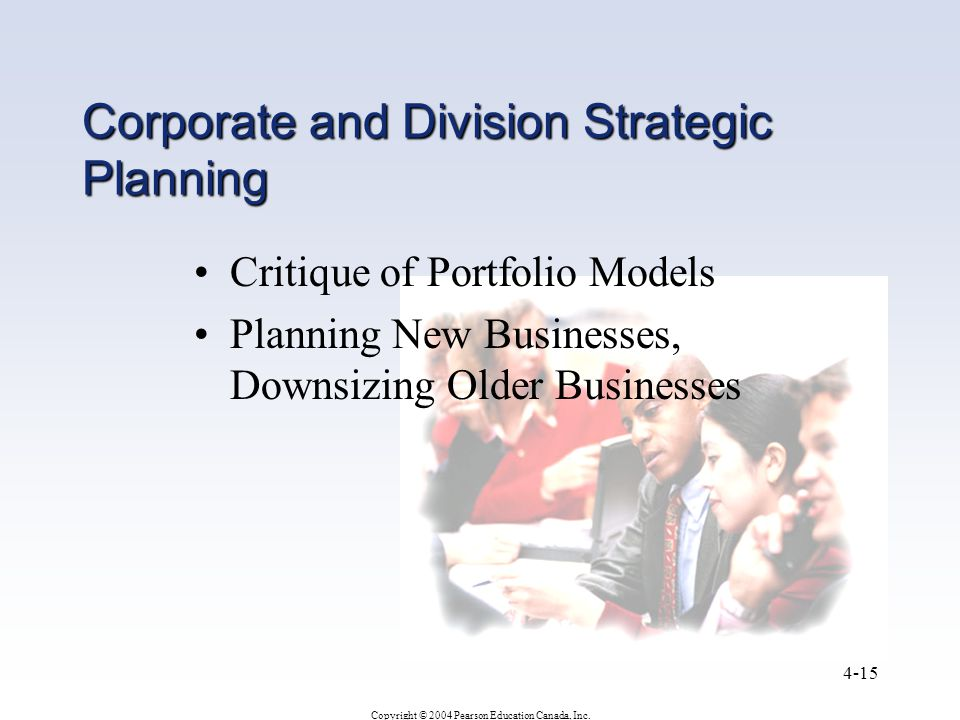 Copyright © 2004 Pearson Education Canada, Inc. 4-15 Corporate and Division Strategic Planning Critique of Portfolio Models Planning New Businesses, D