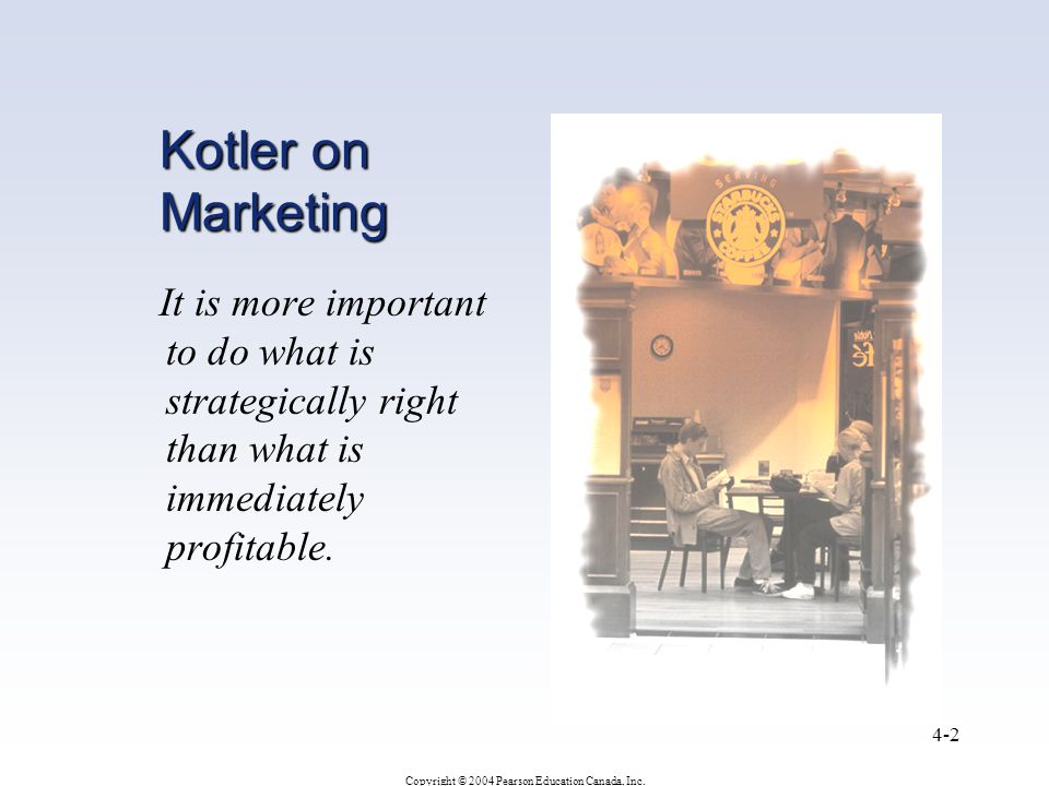 Copyright © 2004 Pearson Education Canada, Inc. 4-2 Kotler on Marketing It is more important to do what is strategically right than what is immediatel