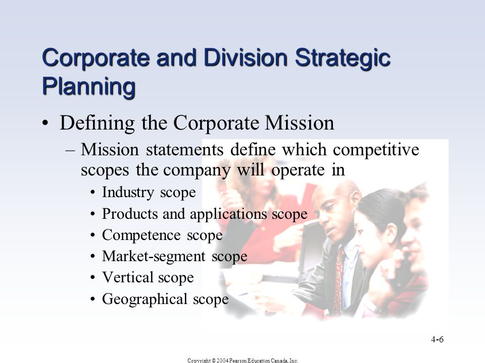 Copyright © 2004 Pearson Education Canada, Inc. 4-6 Corporate and Division Strategic Planning Defining the Corporate Mission –Mission statements defin