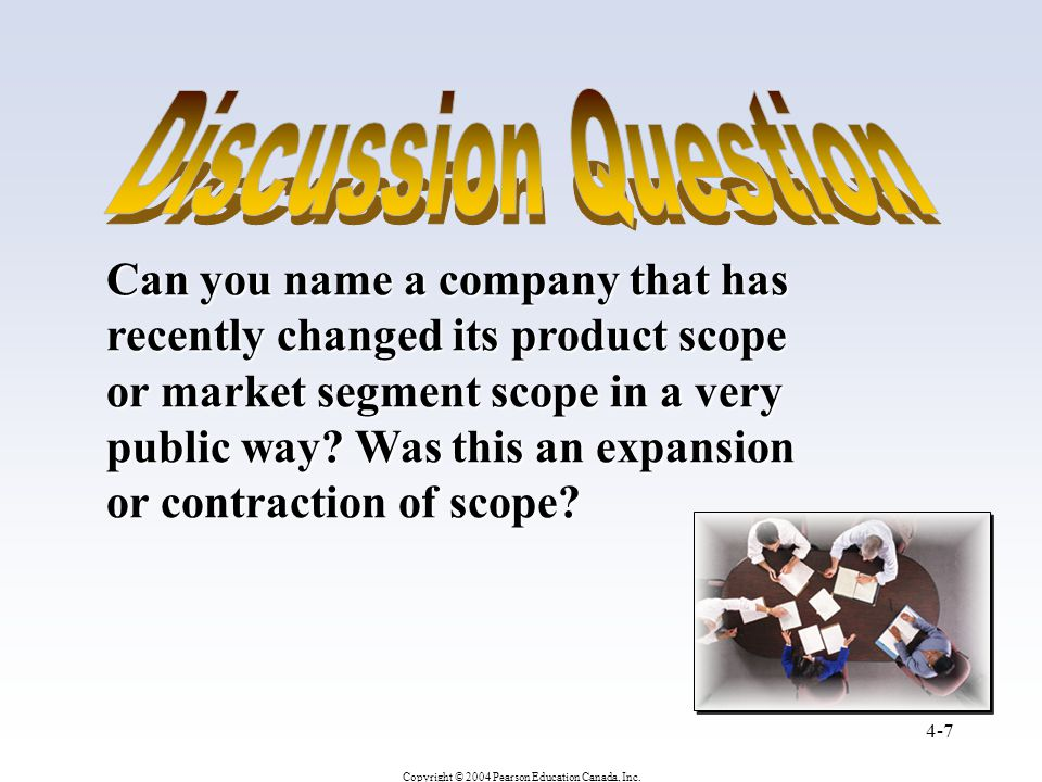 Copyright © 2004 Pearson Education Canada, Inc. 4-7 Can you name a company that has recently changed its product scope or market segment scope in a ve