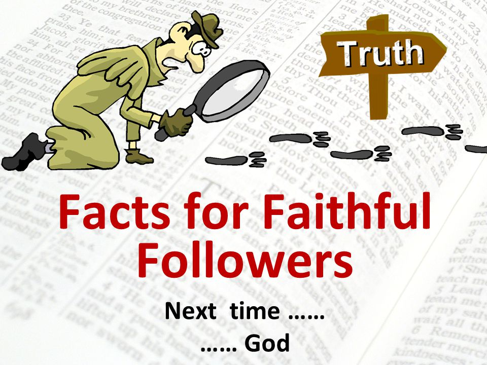 Facts for Faithful Followers Next time …… …… God