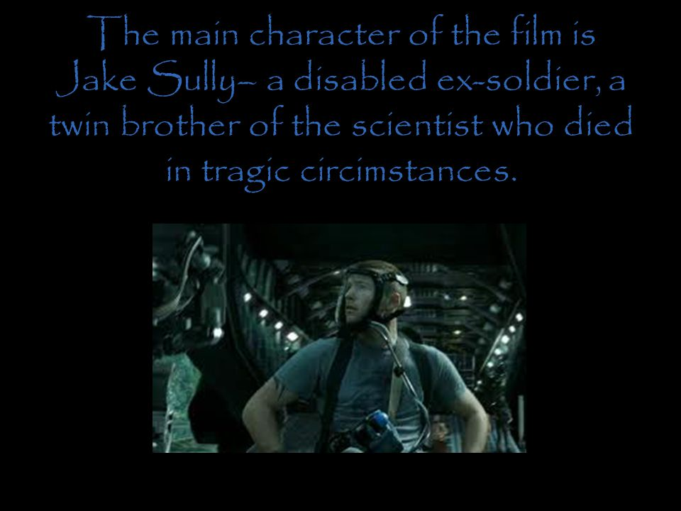 The main character of the film is Jake Sully– a disabled ex-soldier, a twin brother of the scientist who died in tragic circimstances.