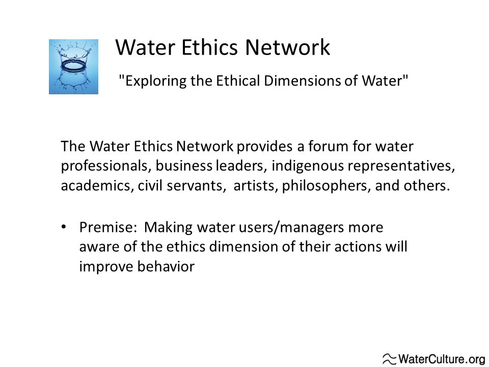 Water Ethics Network Exploring the Ethical Dimensions of Water The Water Ethics Network provides a forum for water professionals, business leaders, indigenous representatives, academics, civil servants, artists, philosophers, and others.