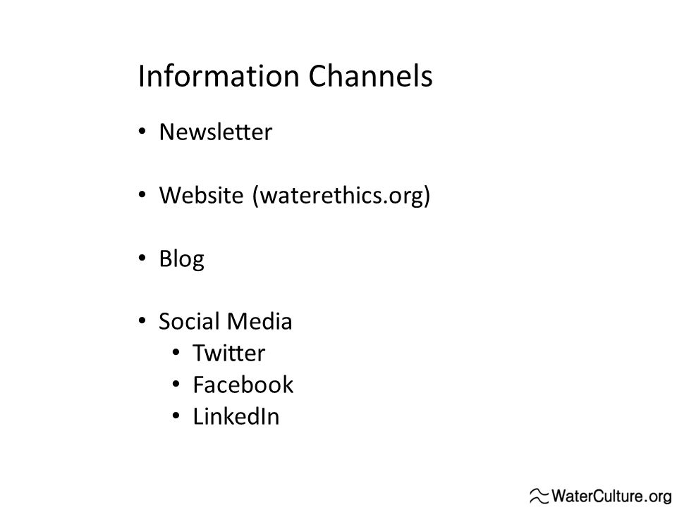 Information Channels Newsletter Website (waterethics.org) Blog Social Media Twitter Facebook LinkedIn