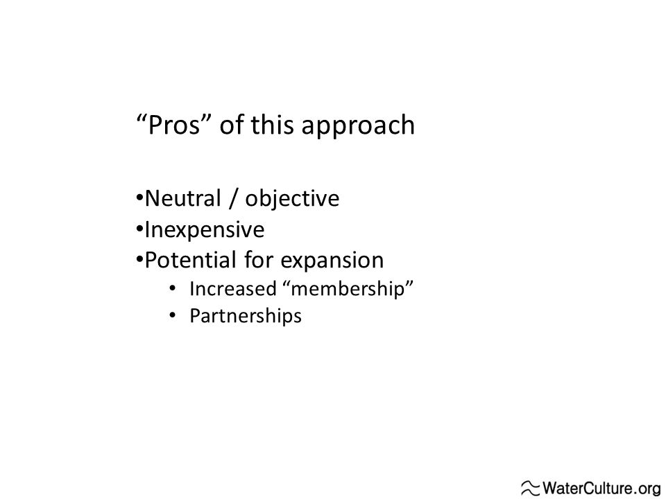 Pros of this approach Neutral / objective Inexpensive Potential for expansion Increased membership Partnerships