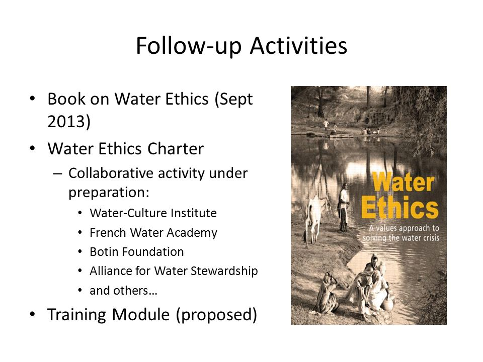 Follow-up Activities Book on Water Ethics (Sept 2013) Water Ethics Charter – Collaborative activity under preparation: Water-Culture Institute French Water Academy Botin Foundation Alliance for Water Stewardship and others… Training Module (proposed)