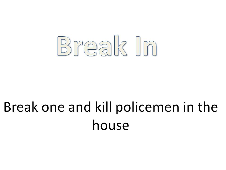 Break one and kill policemen in the house