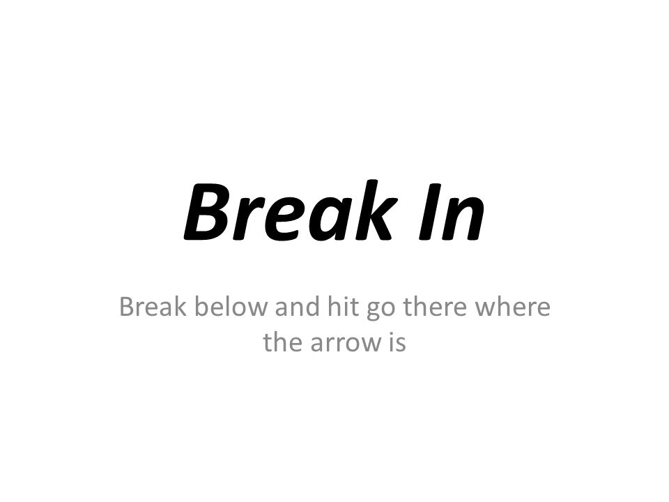 Break In Break below and hit go there where the arrow is
