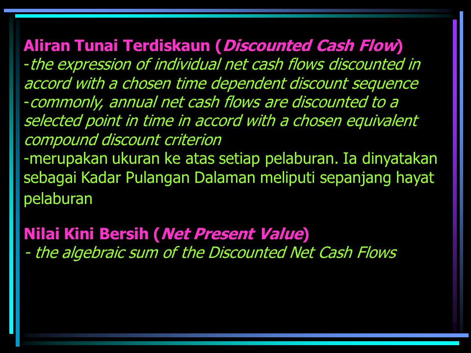 Aliran Tunai Terdiskaun (Discounted Cash Flow) -the expression of individual net cash flows discounted in accord with a chosen time dependent discount sequence -commonly, annual net cash flows are discounted to a selected point in time in accord with a chosen equivalent compound discount criterion -merupakan ukuran ke atas setiap pelaburan.