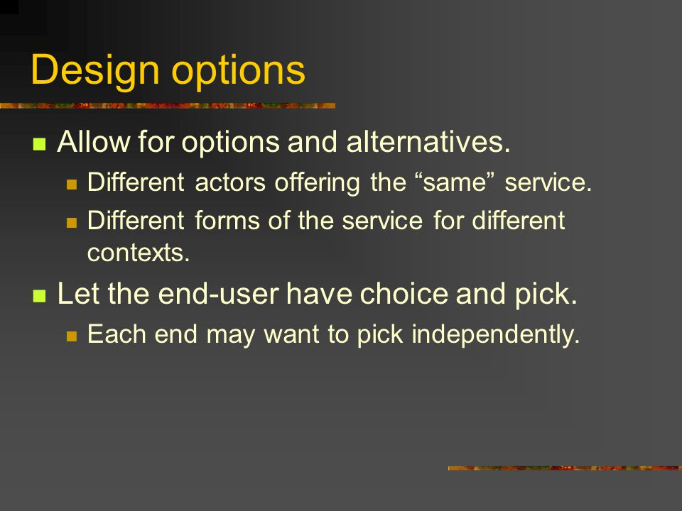 Design options Allow for options and alternatives.