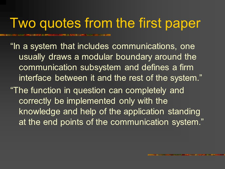 Two quotes from the first paper In a system that includes communications, one usually draws a modular boundary around the communication subsystem and defines a firm interface between it and the rest of the system. The function in question can completely and correctly be implemented only with the knowledge and help of the application standing at the end points of the communication system.