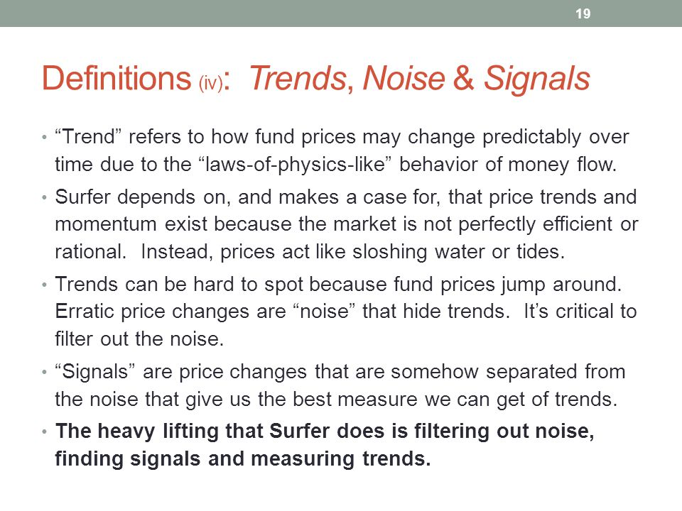 "Definitions (iv) : Trends, Noise & Signals ""Trend"" refers to how fund prices may change predictably over time due to the ""laws-of-physics-like"" behavi"