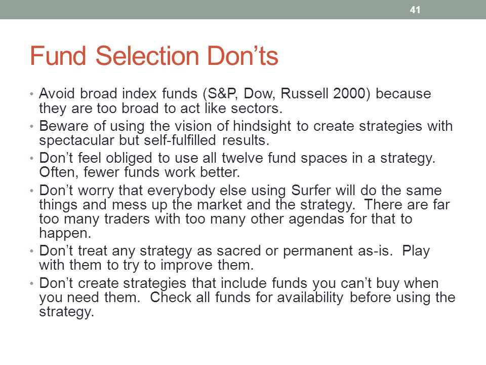 Fund Selection Don'ts Avoid broad index funds (S&P, Dow, Russell 2000) because they are too broad to act like sectors. Beware of using the vision of h