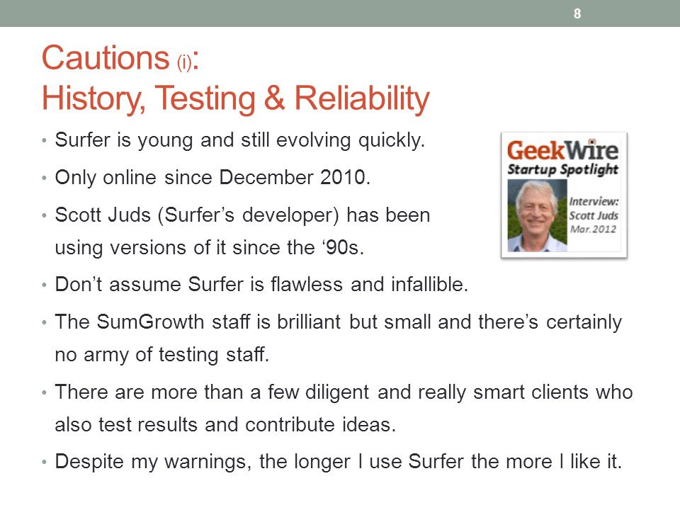 Cautions (i) : History, Testing & Reliability Surfer is young and still evolving quickly. Only online since December 2010. Scott Juds (Surfer's develo
