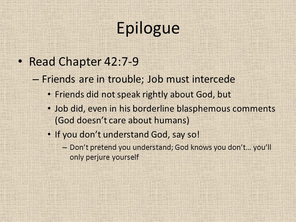 Epilogue Read Chapter 42:10-17 – Job is restored times 2, except just 10 more kids (the 3 new daughters, however, are gorgeous; worthy of an inheritance) – Job is vindicated in the eyes of friends and family – Where was his family when he was suffering.