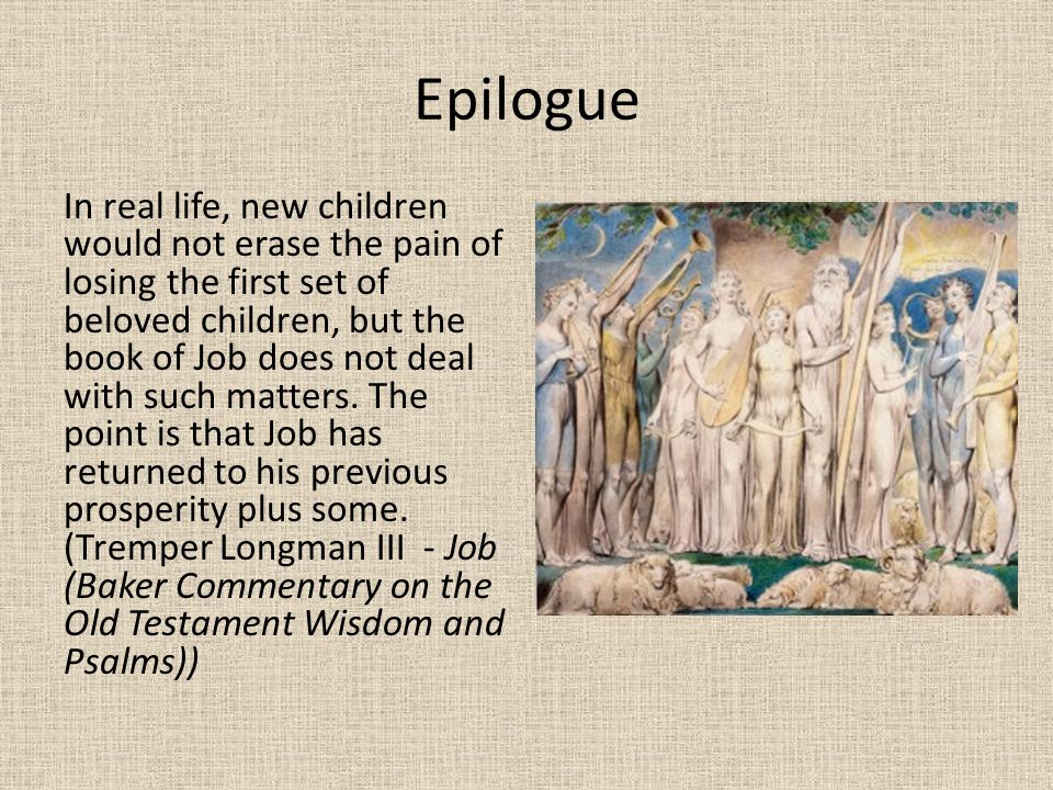 Epilogue In real life, new children would not erase the pain of losing the first set of beloved children, but the book of Job does not deal with such