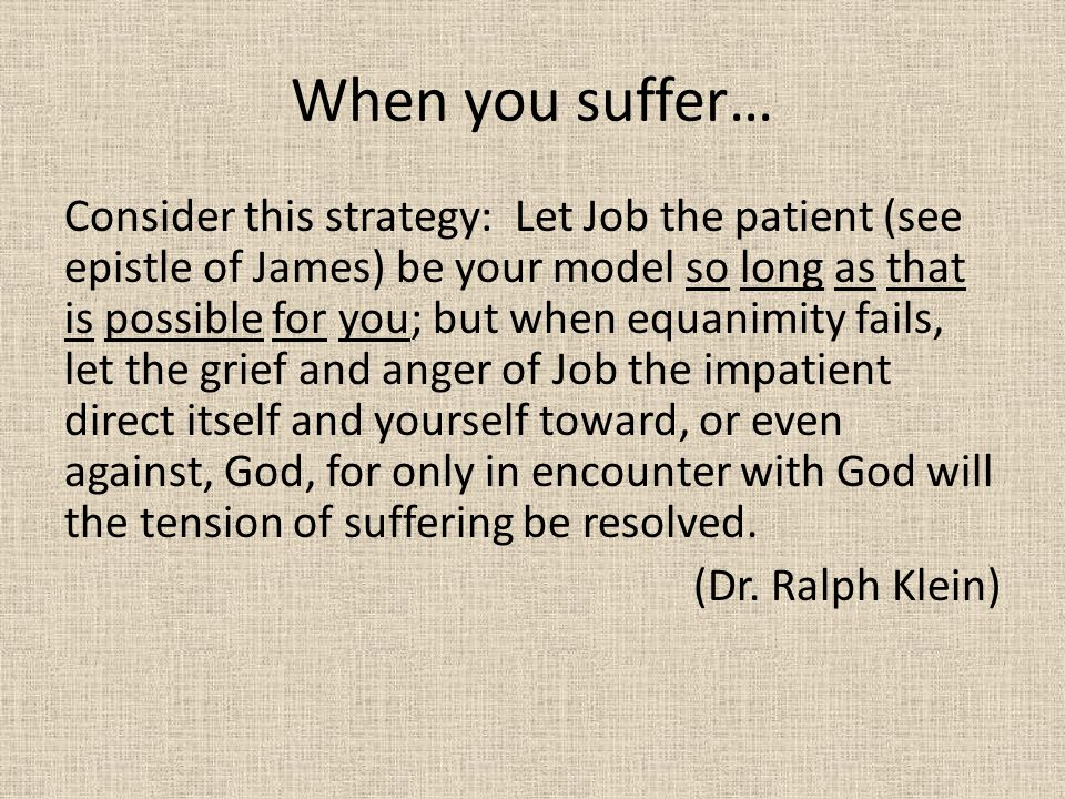 When you suffer… Consider this strategy: Let Job the patient (see epistle of James) be your model so long as that is possible for you; but when equani