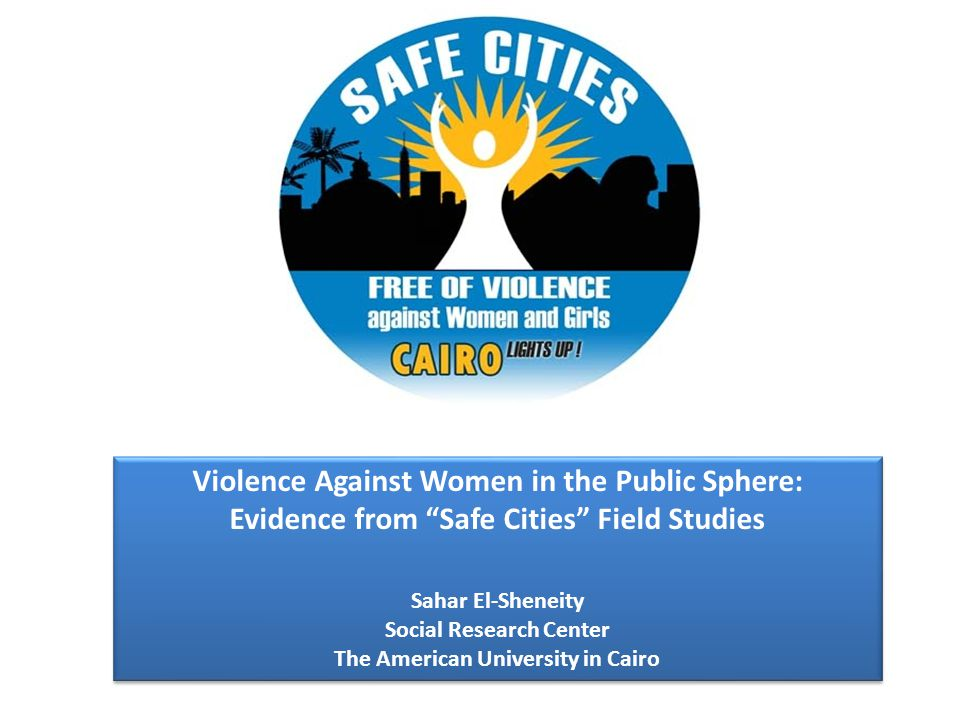 Violence Against Women in the Public Sphere: Evidence from Safe Cities Field Studies Sahar El-Sheneity Social Research Center The American University in Cairo Violence Against Women in the Public Sphere: Evidence from Safe Cities Field Studies Sahar El-Sheneity Social Research Center The American University in Cairo