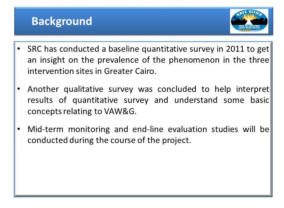 SRC has conducted a baseline quantitative survey in 2011 to get an insight on the prevalence of the phenomenon in the three intervention sites in Greater Cairo.