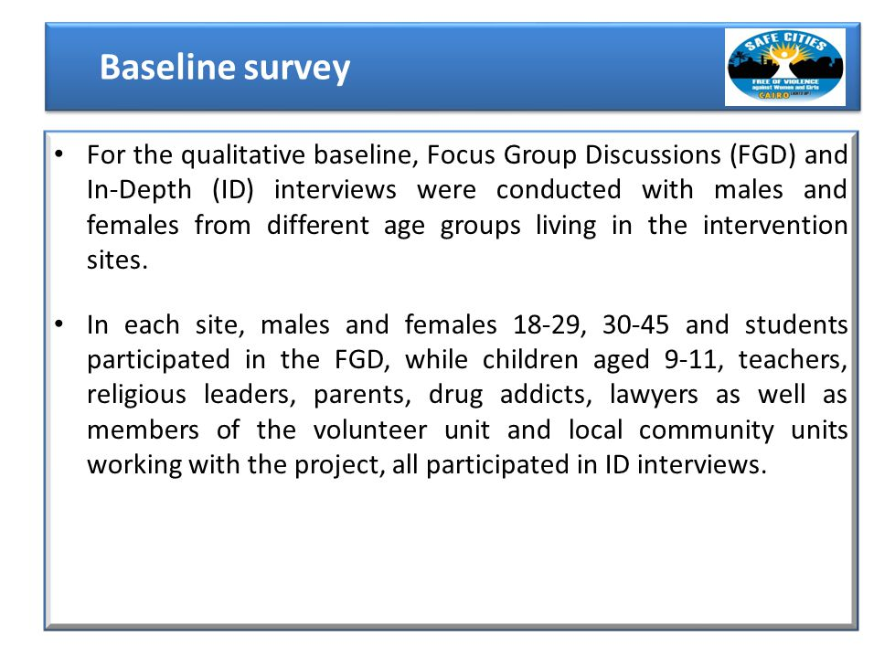 For the qualitative baseline, Focus Group Discussions (FGD) and In-Depth (ID) interviews were conducted with males and females from different age groups living in the intervention sites.