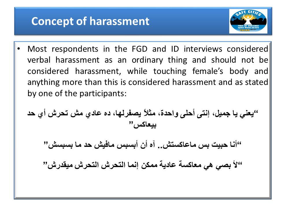 Most respondents in the FGD and ID interviews considered verbal harassment as an ordinary thing and should not be considered harassment, while touching female's body and anything more than this is considered harassment and as stated by one of the participants: يعني يا جميل، إنتى أحلى واحدة، مثلاً يصفرلها، ده عادي مش تحرش أي حد بيعاكس أنا حبيت بس ماعاكستش..