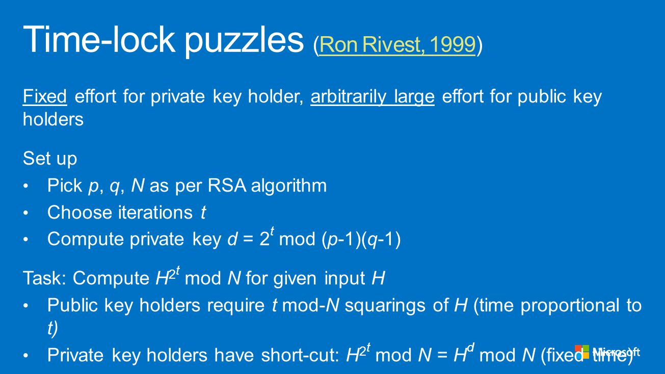 Fixed effort for private key holder, arbitrarily large effort for public key holders Set up Pick p, q, N as per RSA algorithm Choose iterations t Compute private key d = 2 t mod (p-1)(q-1) Task: Compute H 2 t mod N for given input H Public key holders require t mod-N squarings of H (time proportional to t) Private key holders have short-cut: H 2 t mod N = H d mod N (fixed time)