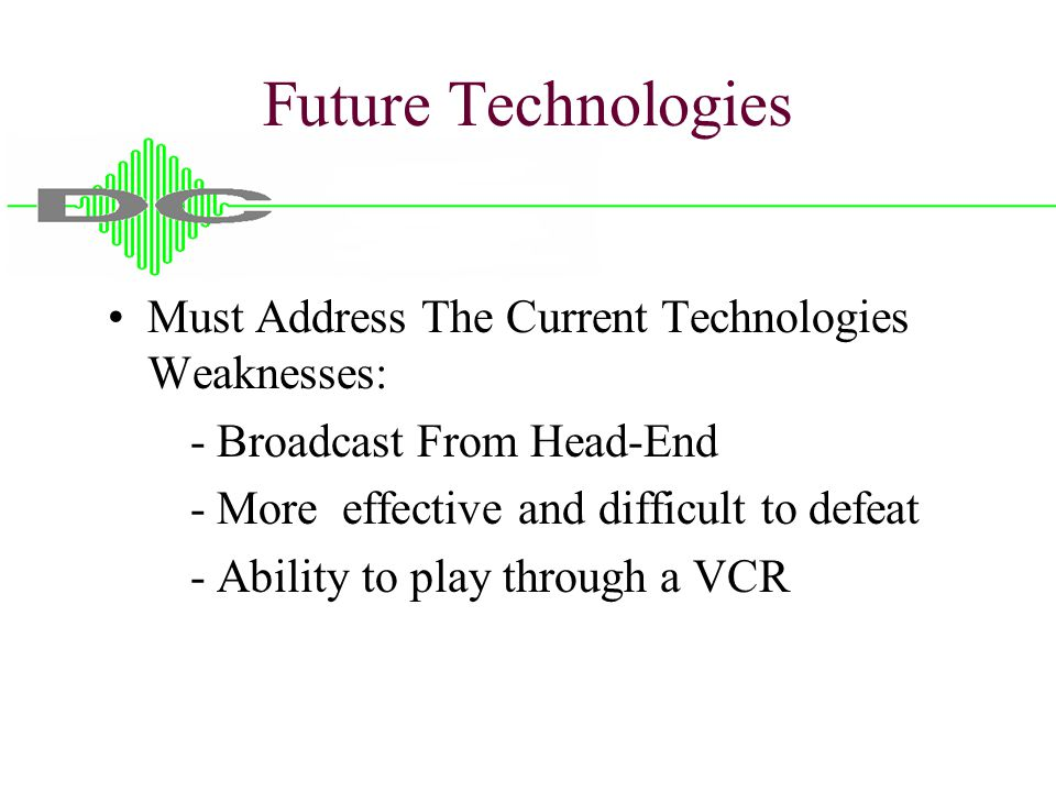 Future Technologies Must Address The Current Technologies Weaknesses: - Broadcast From Head-End - More effective and difficult to defeat - Ability to play through a VCR