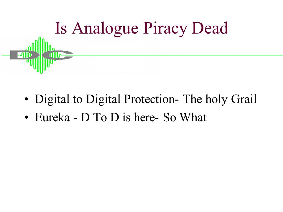 Is Analogue Piracy Dead Digital to Digital Protection- The holy Grail Eureka - D To D is here- So What