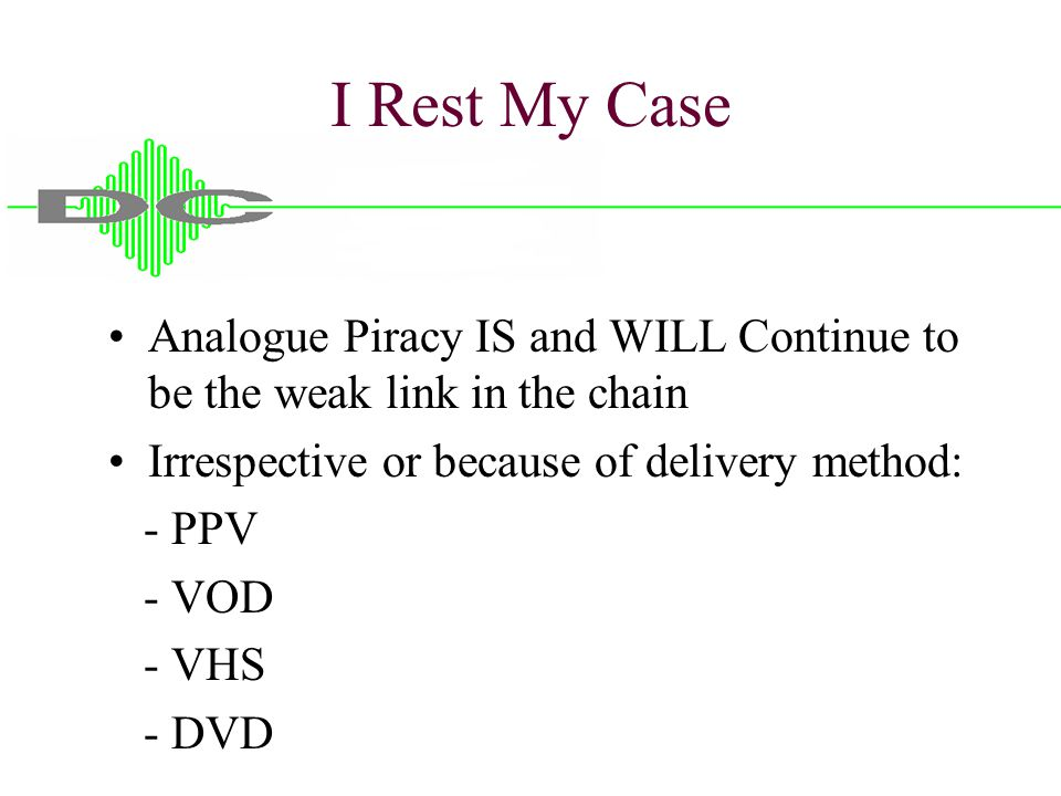 I Rest My Case Analogue Piracy IS and WILL Continue to be the weak link in the chain Irrespective or because of delivery method: - PPV - VOD - VHS - D