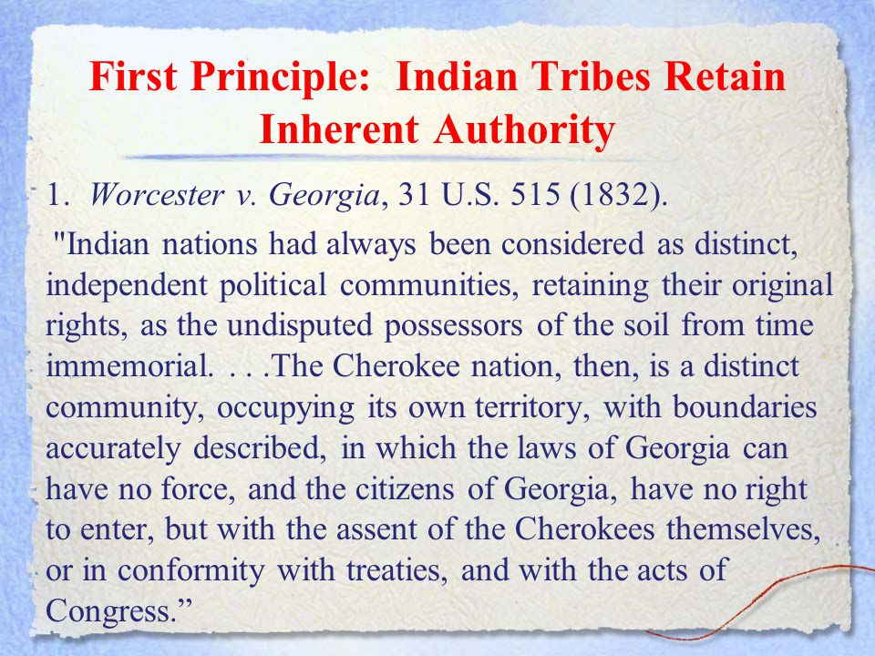 First Principle: Indian Tribes Retain Inherent Authority 1. Worcester v. Georgia, 31 U.S. 515 (1832).