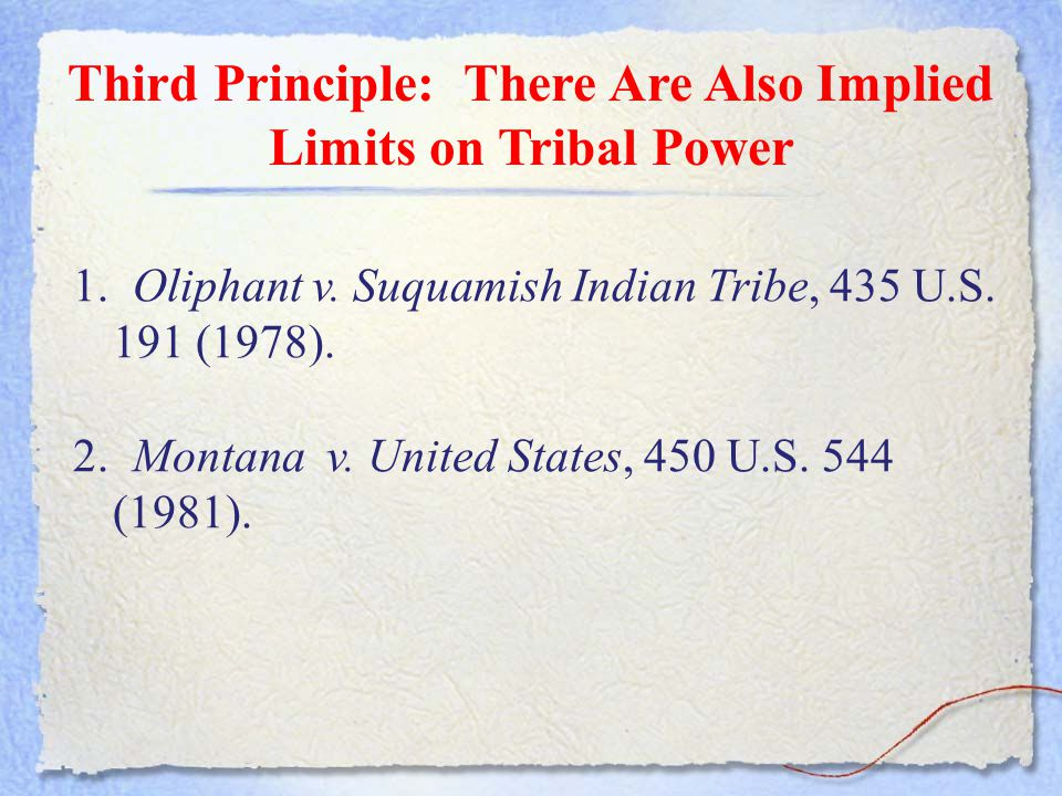 Third Principle: There Are Also Implied Limits on Tribal Power 1. Oliphant v. Suquamish Indian Tribe, 435 U.S. 191 (1978). 2. Montana v. United States