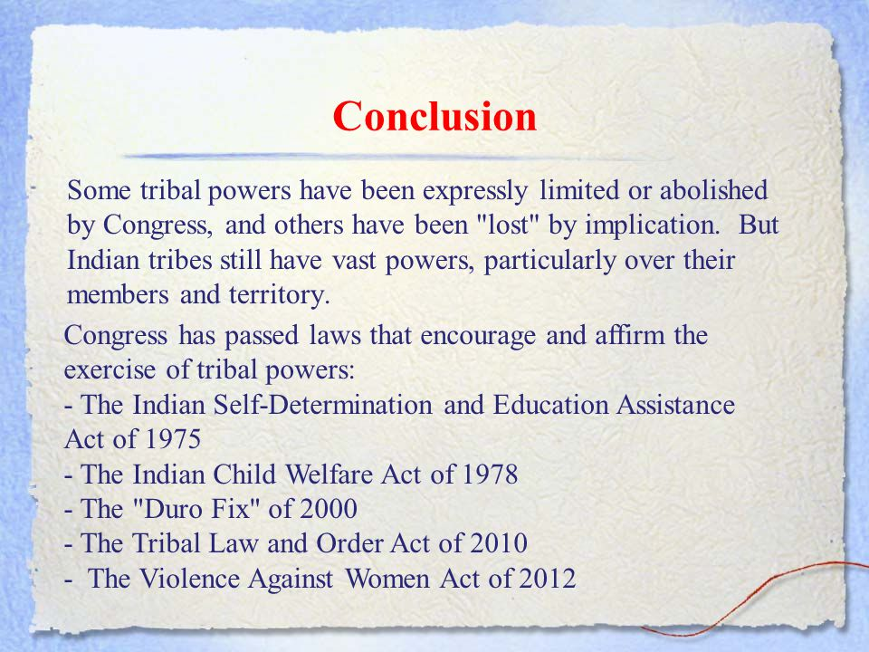 Conclusion Some tribal powers have been expressly limited or abolished by Congress, and others have been