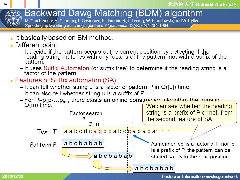 北海道大学 Hokkaido University 14 Lecture on Information knowledge network 2010/12/23 a b c b a b a b Backward Dawg Matching (BDM) algorithm It basically based on BM method.