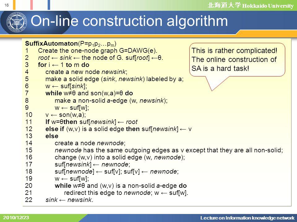 北海道大学 Hokkaido University 16 Lecture on Information knowledge network 2010/12/23 On-line construction algorithm SuffixAutomaton(P=p 1 p 2 …p m ) 1 Create the one-node graph G=DAWG(e).