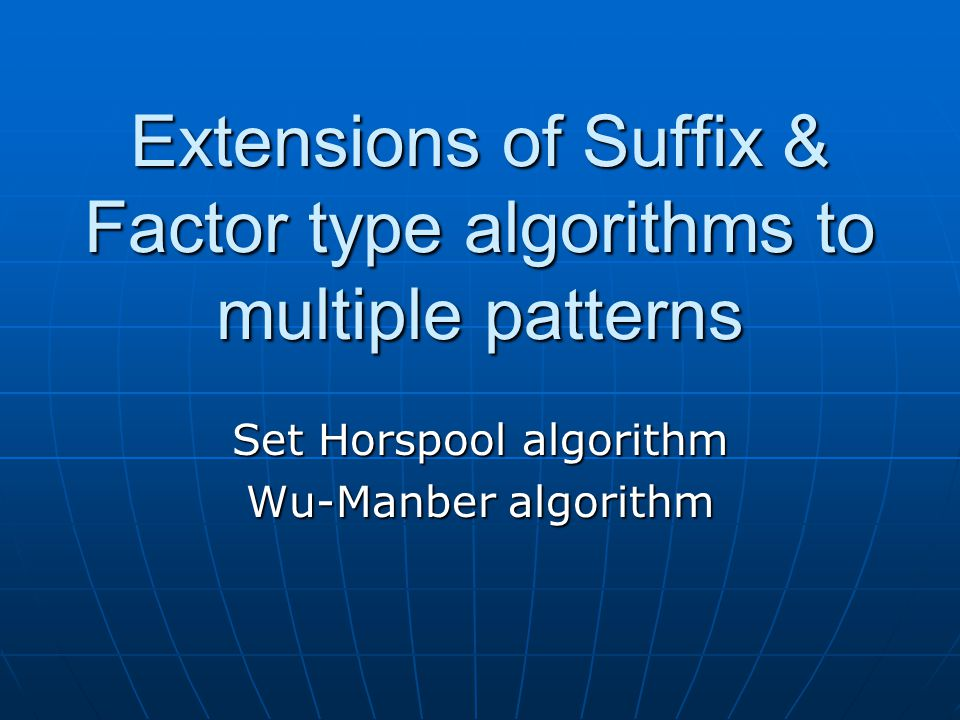 Extensions of Suffix & Factor type algorithms to multiple patterns Set Horspool algorithm Wu-Manber algorithm