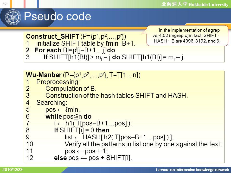 北海道大学 Hokkaido University 27 Lecture on Information knowledge network 2010/12/23 Pseudo code Construct_SHIFT (P={p 1,p 2,…,p r }) 1 initialize SHIFT table by ℓmin–B+1.