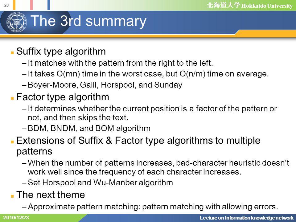 北海道大学 Hokkaido University 28 Lecture on Information knowledge network 2010/12/23 The 3rd summary Suffix type algorithm –It matches with the pattern from the right to the left.