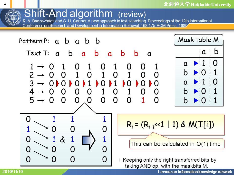 北海道大学 Hokkaido University 4 Lecture on Information knowledge network 2010/11/10 Shift-And algorithm (review) abababba ababb 0 1 0 0 0 1 0 1 0 0 1 0 1 0 0 1 0 1 0 0 & 0000000000 1000010000 0100001000 1010010100 0101001010 1010010100 0101001010 0000100001 1000010000 1234512345 R i = (R i-1 <<1 | 1) & M(T[i]) Mask table M ab 1010010100 0101101011 ababbababb Text T: Pattern P: This can be calculated in O(1) time ※ Keeping only the right transferred bits by taking AND op.
