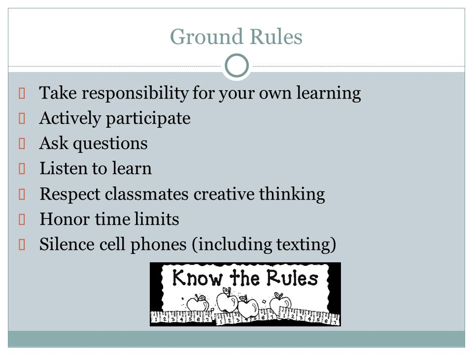 Ground Rules  Take responsibility for your own learning  Actively participate  Ask questions  Listen to learn  Respect classmates creative thinki