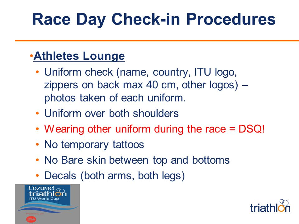 Race Day Check-in Procedures Athletes Lounge Uniform check (name, country, ITU logo, zippers on back max 40 cm, other logos) – photos taken of each uniform.